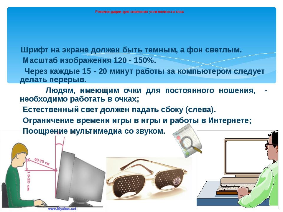 Рекомендации для снижения утомляемости глаз: Шрифт на экране должен быть тем...