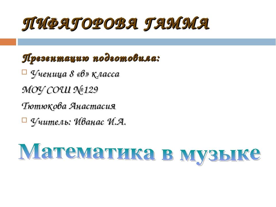 ПИФАГОРОВА ГАММА Презентацию подготовила: Ученица 8 «в» класса МОУ СОШ № 129...