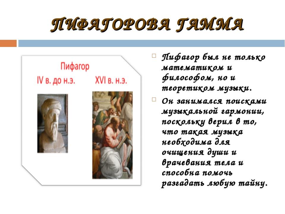 ПИФАГОРОВА ГАММА Пифагор был не только математиком и философом, но и теоретик...
