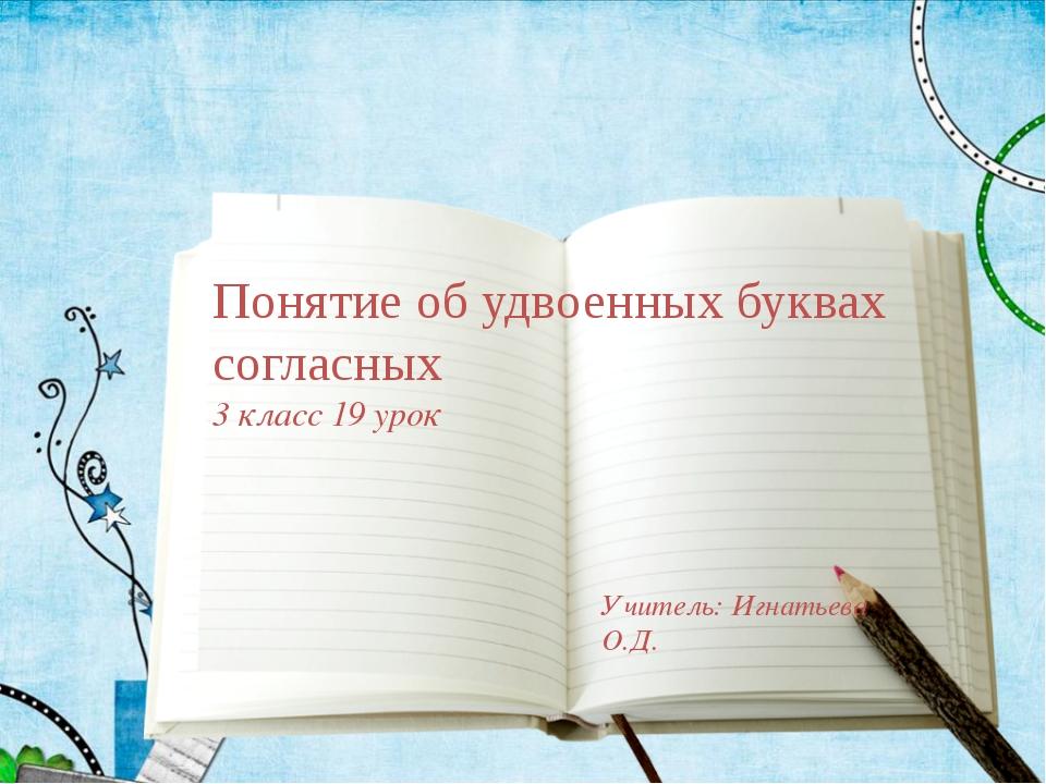 Понятие об удвоенных буквах согласных 3 класс 19 урок Учитель: Игнатьева О.Д.