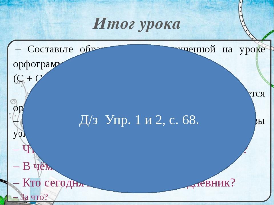 Итог урока – Составьте образец (модель) изученной на уроке орфограммы. (С +...