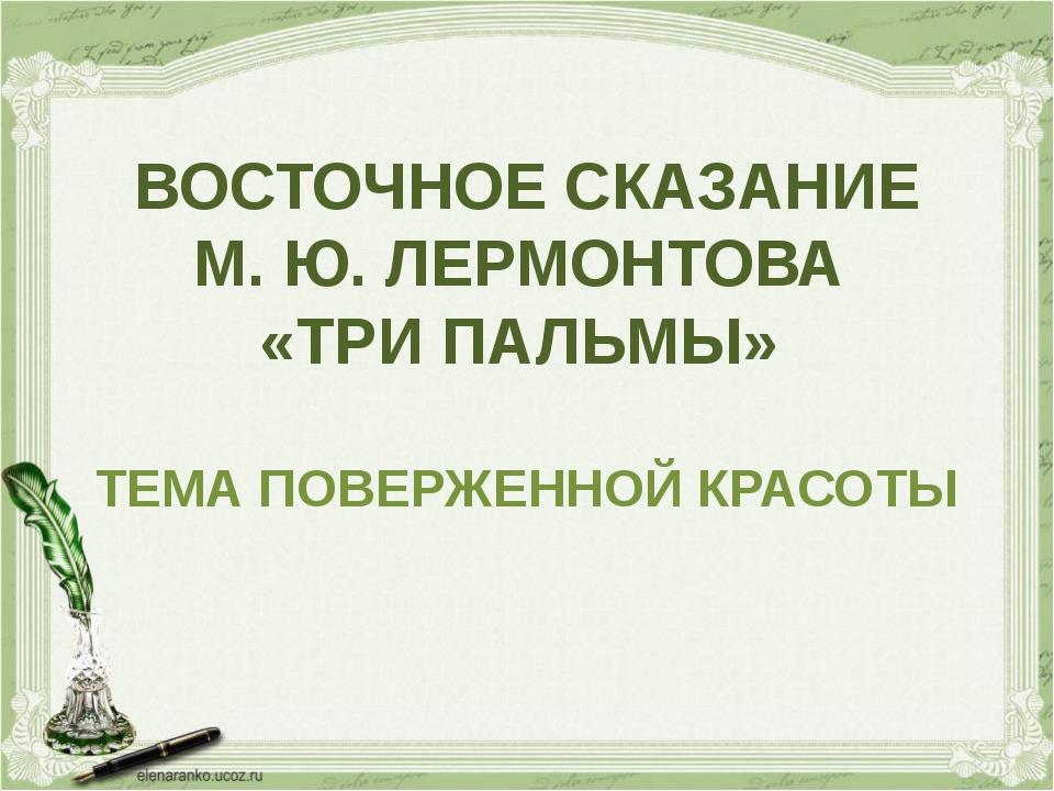 ВОСТОЧНОЕ СКАЗАНИЕ М. Ю. ЛЕРМОНТОВА «ТРИ ПАЛЬМЫ» ТЕМА ПОВЕРЖЕННОЙ КРАСОТЫ