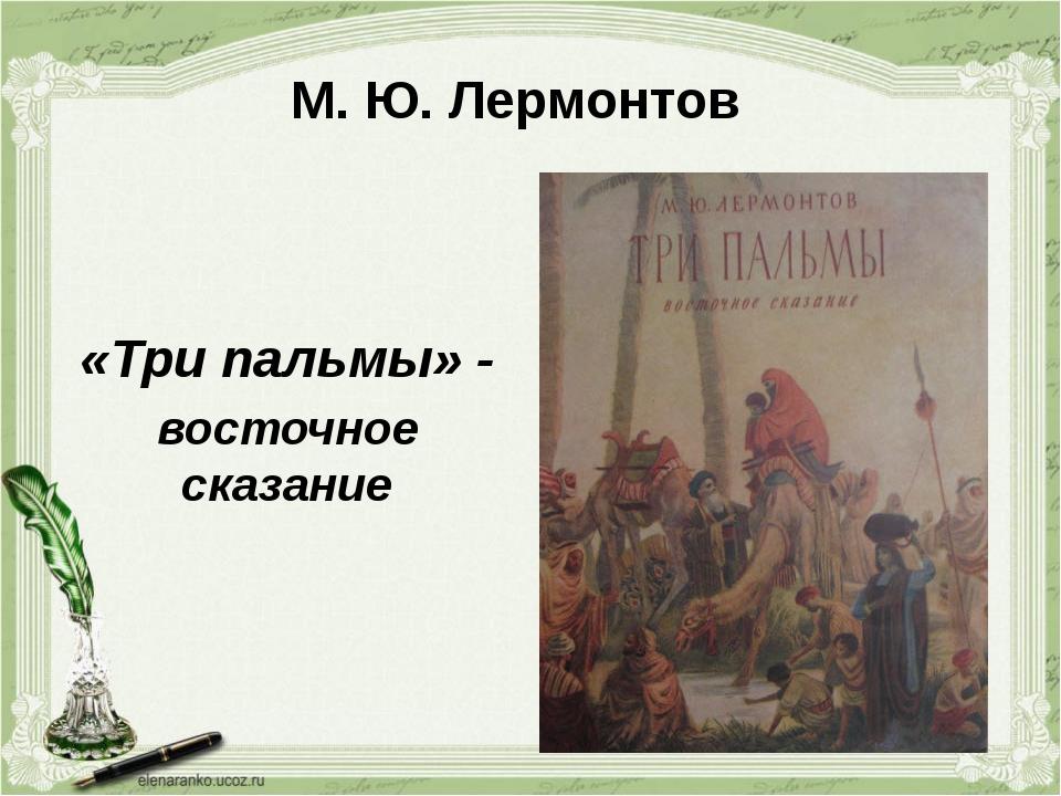 М. Ю. Лермонтов «Три пальмы» - восточное сказание