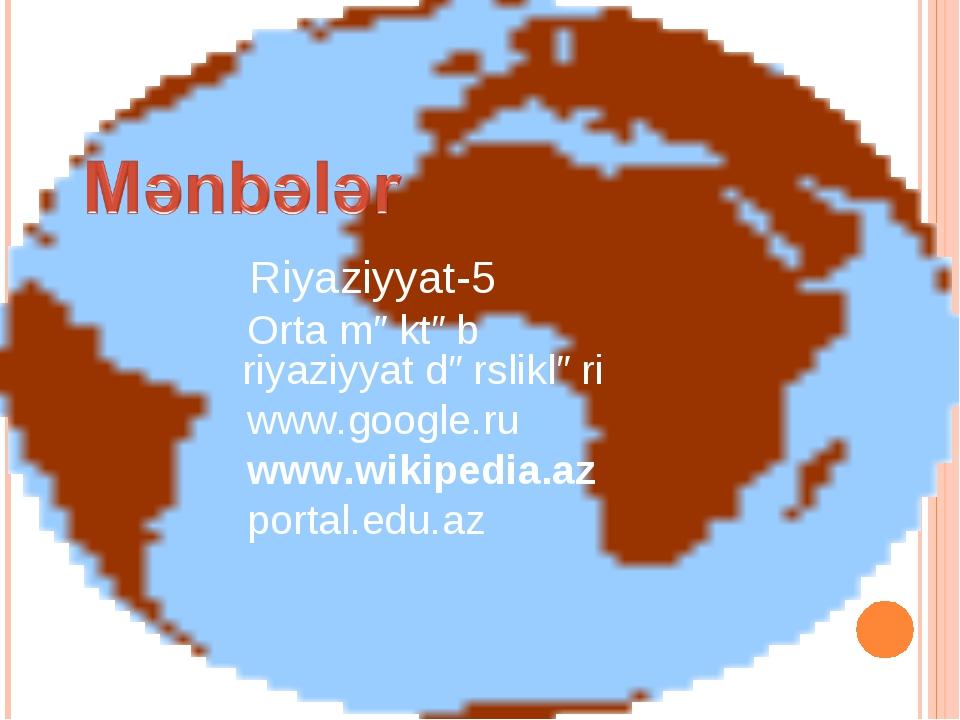 Riyaziyyat-5 Orta məktəb riyaziyyat dərslikləri www.google.ru www.wikipedia....