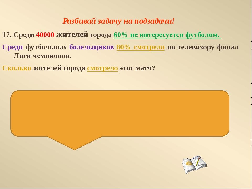 Разбивай задачу на подзадачи! 17. Среди 40000 жителей города 60% не интересуе...