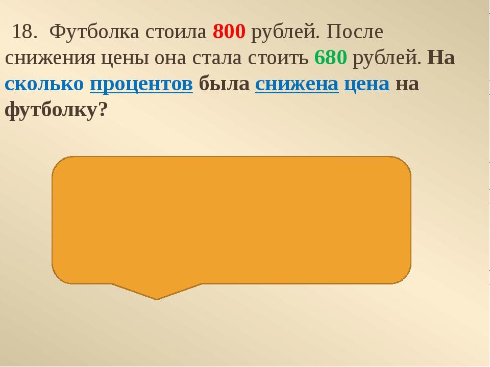 18. Футболка стоила800 рублей. После снижения цены она стала стоить680 руб...