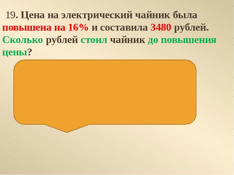 19. Цена на электрический чайник была повышена на 16% и составила 3480 рубле...