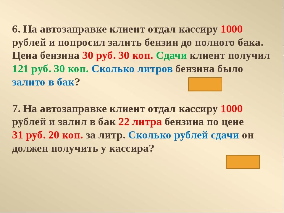 6. На автозаправке клиент отдал кассиру 1000 рублей и попросил залить бензин...