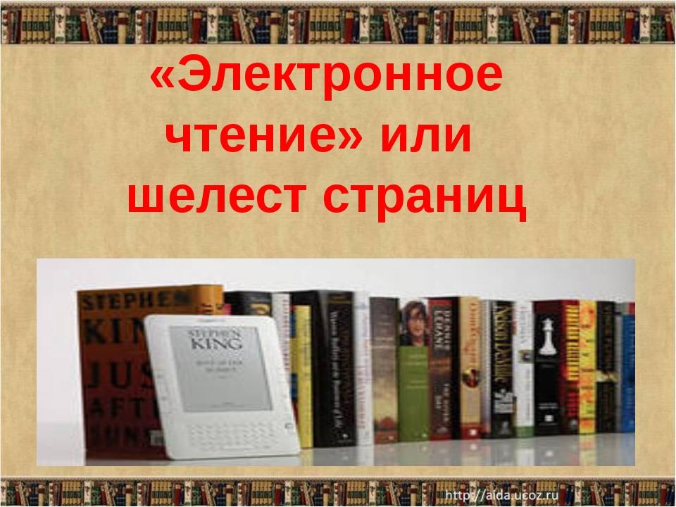 «Электронное чтение» или  шелест страниц