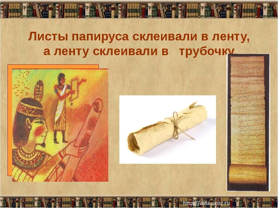 Листы папируса склеивали в ленту, а ленту склеивали в   трубочку