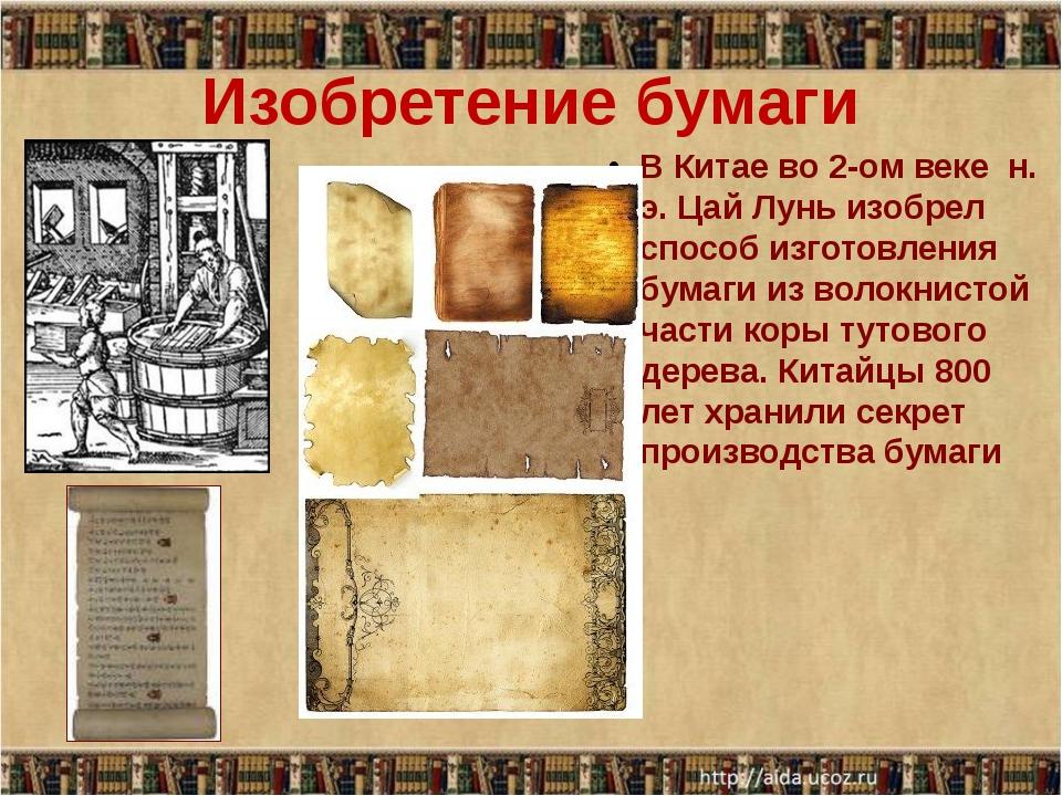 Изобретение бумаги  В Китае во 2-ом веке  н. э. Цай Лунь изобрел способ изго...