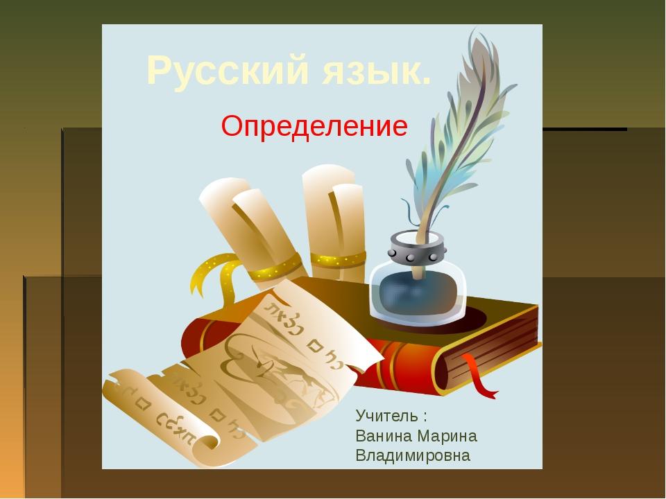 Русский язык. Определение Учитель : Ванина Марина Владимировна