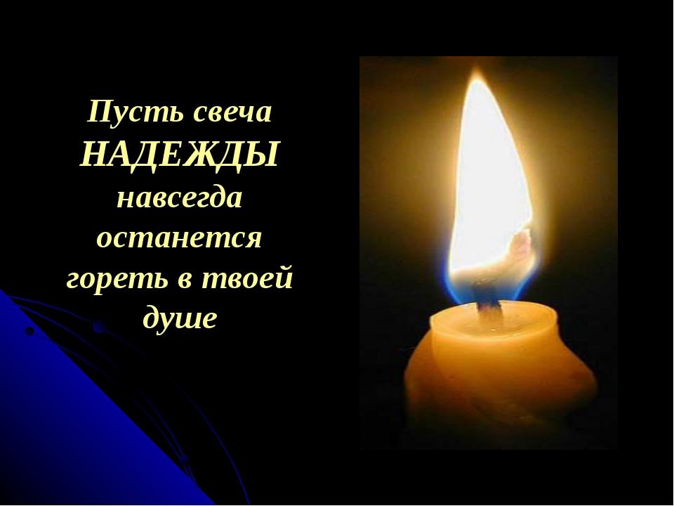 Пусть свеча НАДЕЖДЫ навсегда останется гореть в твоей душе