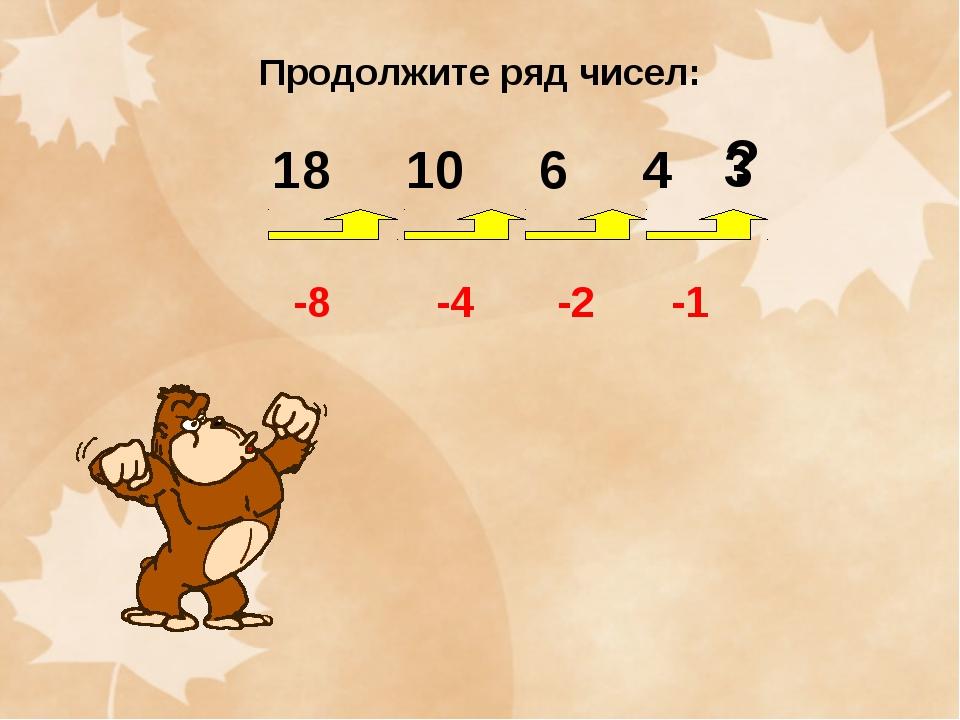Продолжите ряд чисел: 18 10 6 4 -8 -4 -2 -1 3 ?