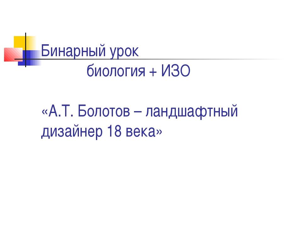 Бинарный урок биология + ИЗО «А.Т. Болотов – ландшафтный дизайнер 18 века»