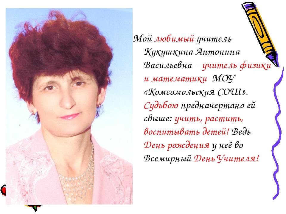 Мой любимый учитель Кукушкина Антонина Васильевна - учитель физики и математи...