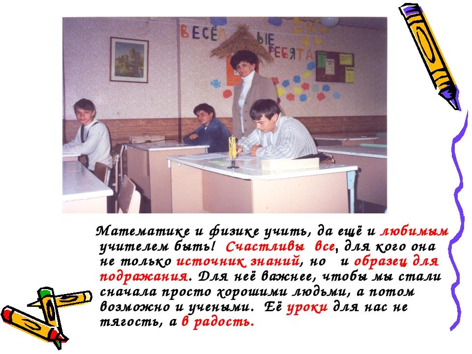 Математике и физике учить, да ещё и любимым учителем быть! Счастливы все, дл...
