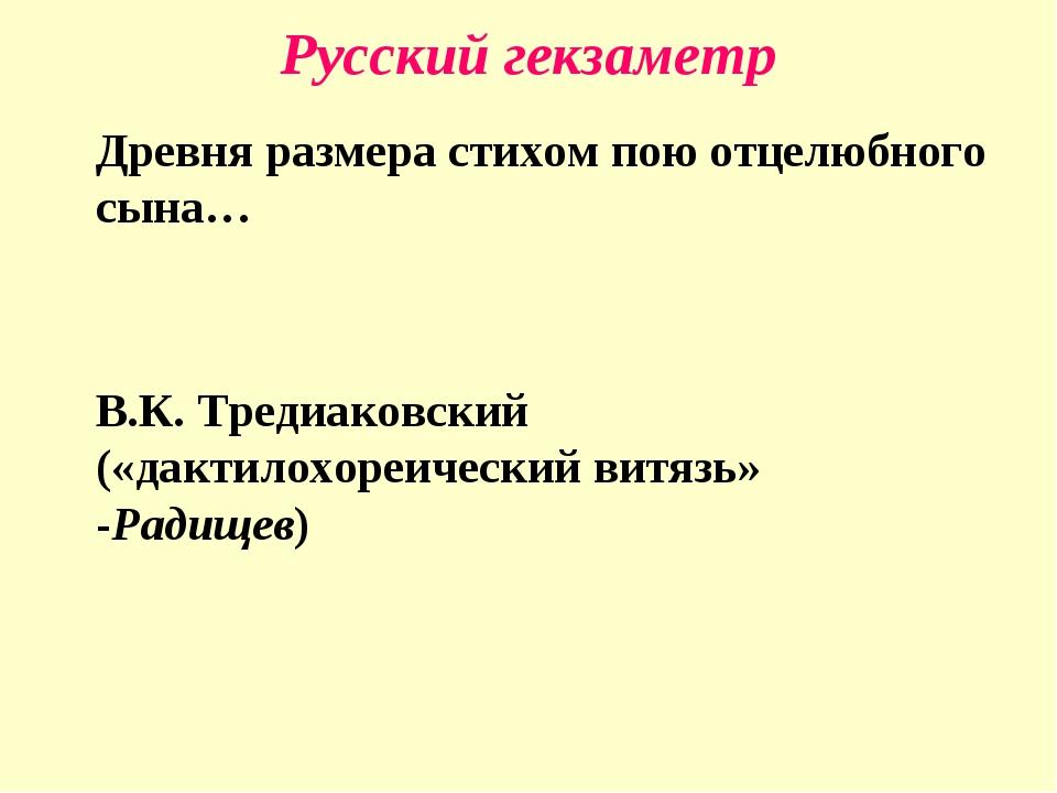 Русский гекзаметр Древня размера стихом пою отцелюбного сына… В.К. Тредиак...
