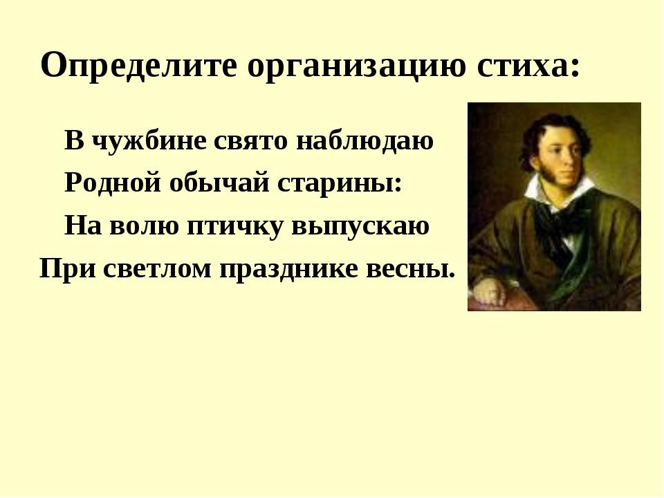 Определите организацию стиха: В чужбине свято наблюдаю Родной обычай старин...