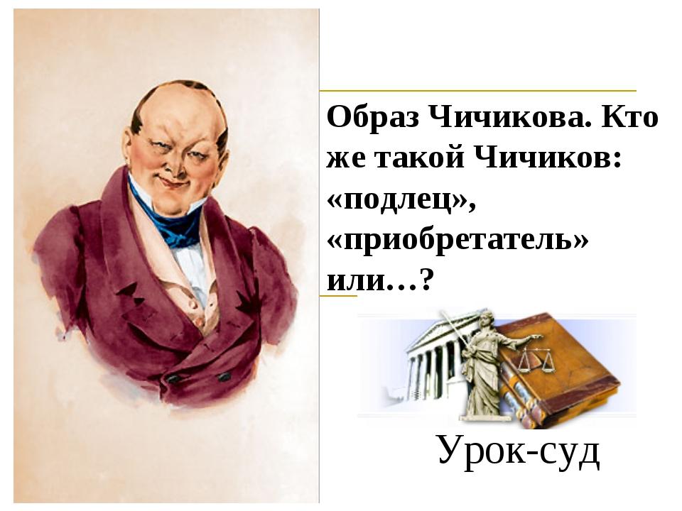 Урок-суд Образ Чичикова. Кто же такой Чичиков: «подлец», «приобретатель» или…?
