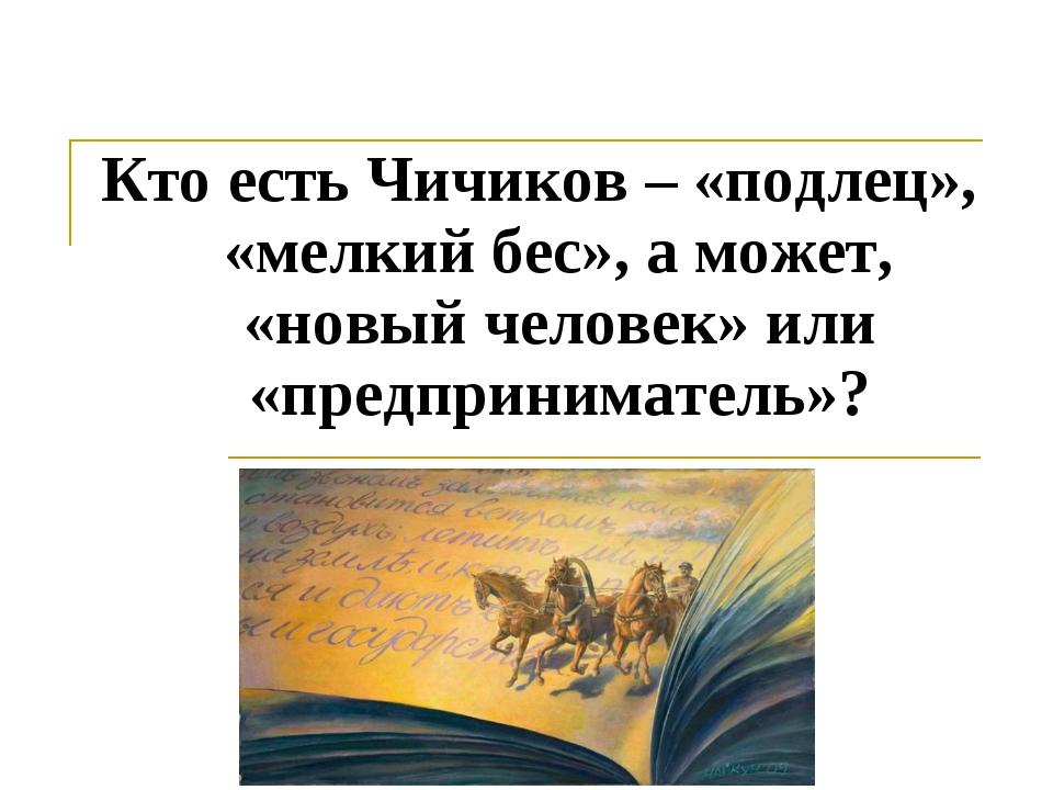 Кто есть Чичиков – «подлец», «мелкий бес», а может, «новый человек» или «пред...