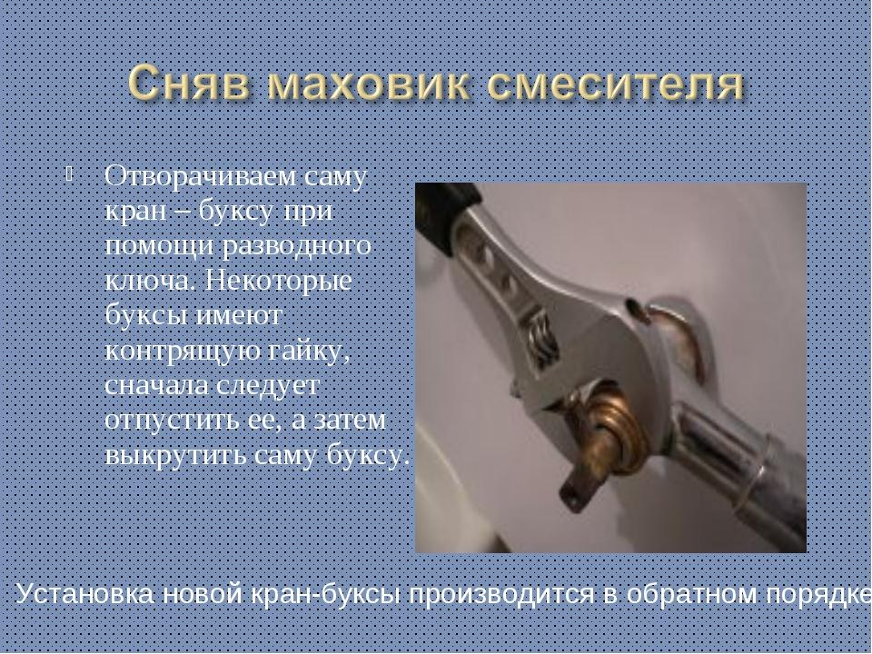 Отворачиваем саму кран – буксу при помощи разводного ключа. Некоторые буксы и...