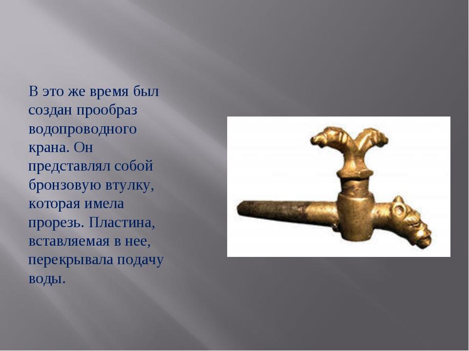 В это же время был создан прообраз водопроводного крана. Он представлял собой...