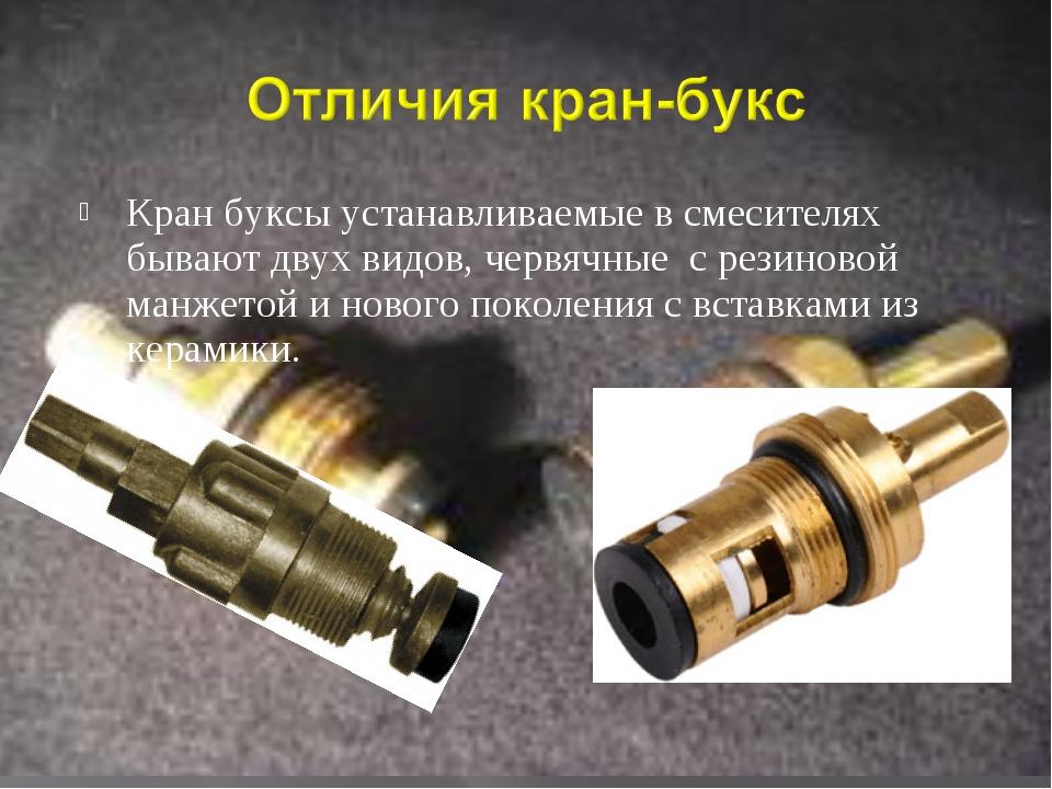 Кран буксы устанавливаемые в смесителях бывают двух видов, червячные с резин...