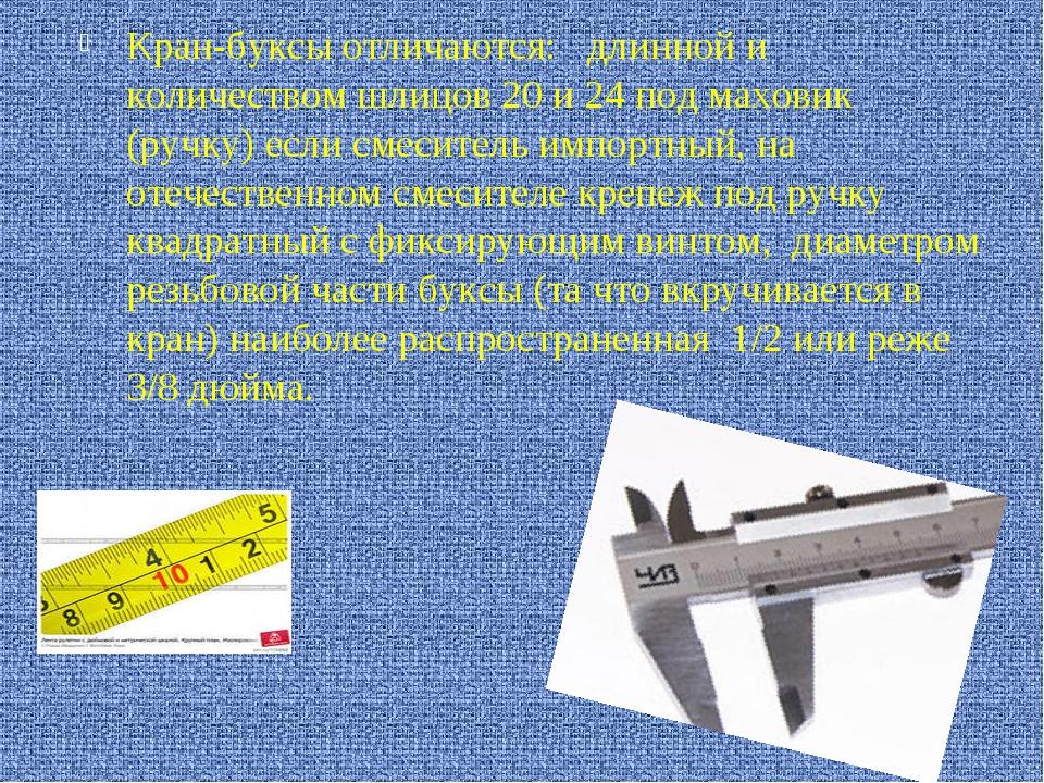 Кран-буксы отличаются: длинной и количеством шлицов 20 и 24 под маховик (ру...