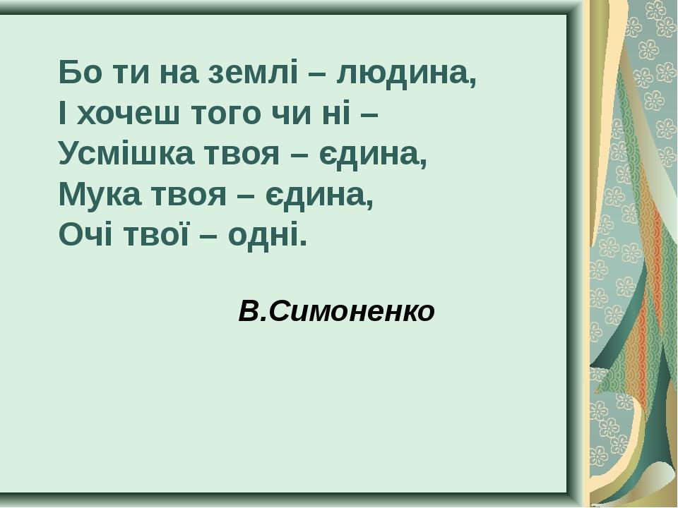 Бо ти на землі – людина, І хочеш того чи ні – Усмішка твоя – єдина, Мука твоя...