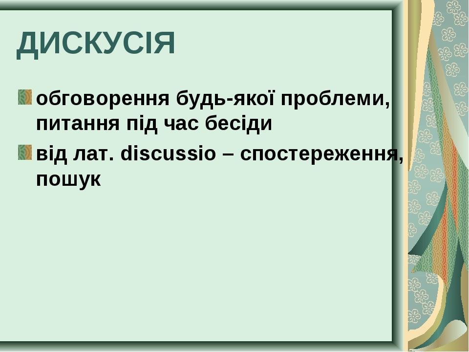 ДИСКУСІЯ обговорення будь-якої проблеми, питання під час бесіди від лат. disc...