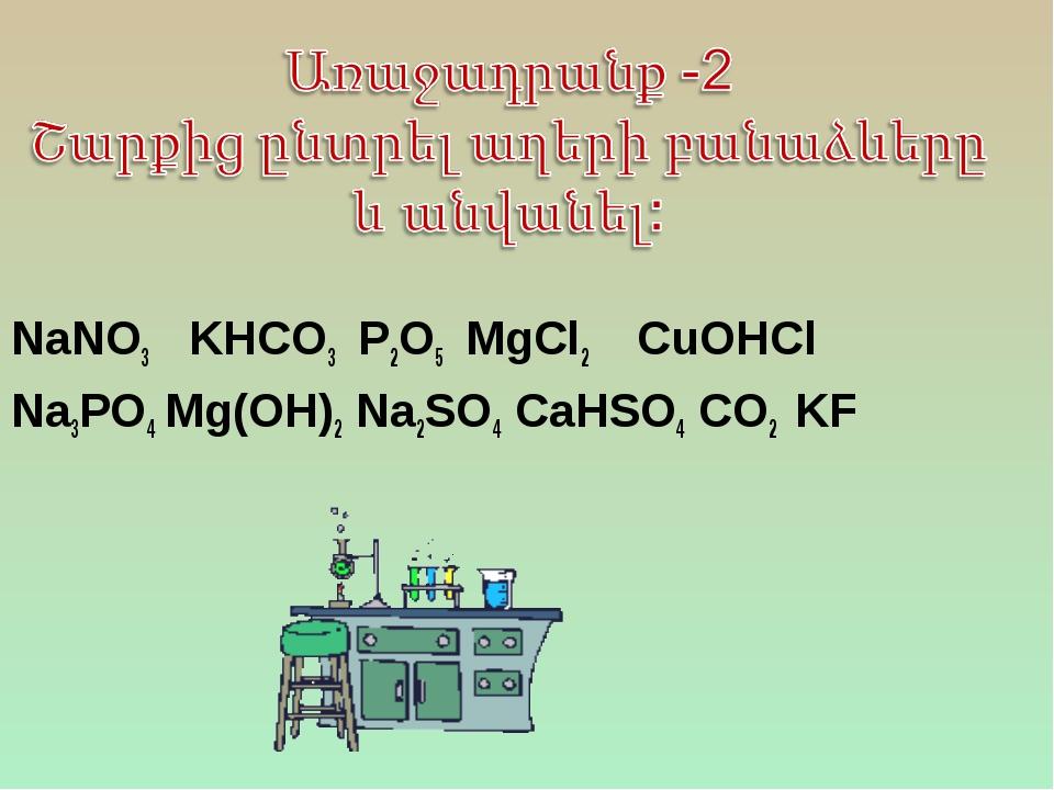 NaNO3 KHCO3 P2O5 MgCl2 CuOHCl Na3PO4 Mg(OH)2 Na2SO4 CaHSO4 CO2 KF