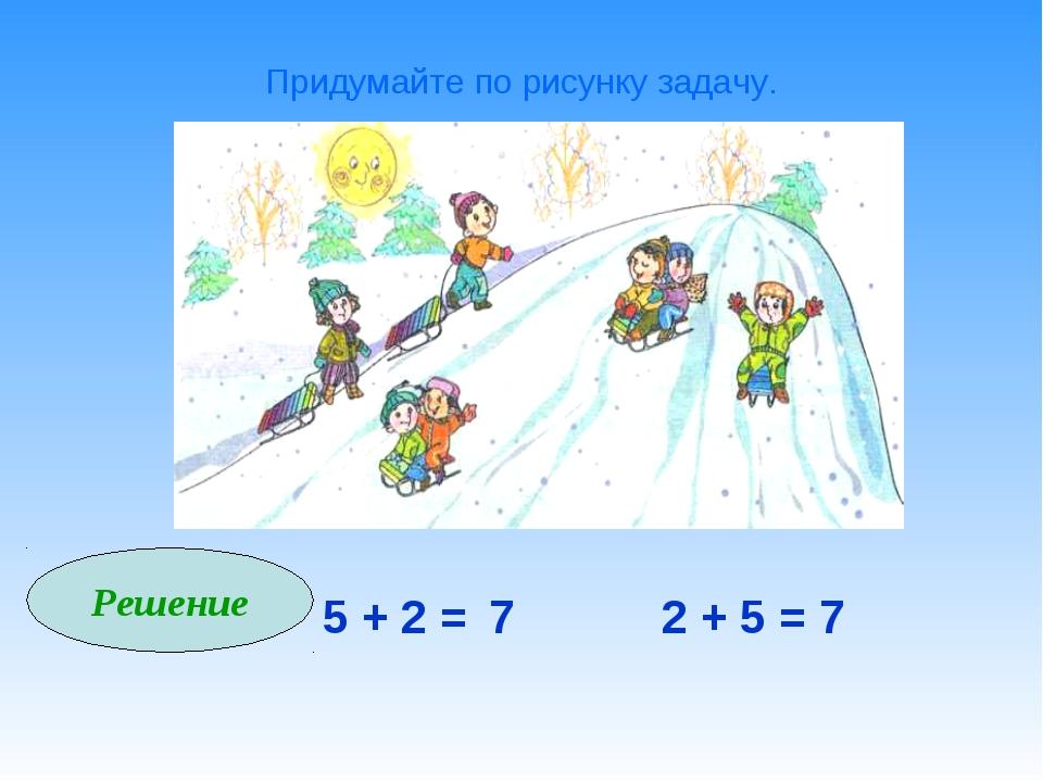 Придумайте по рисунку задачу. Решение 5 + 2 = 7 2 + 5 = 7