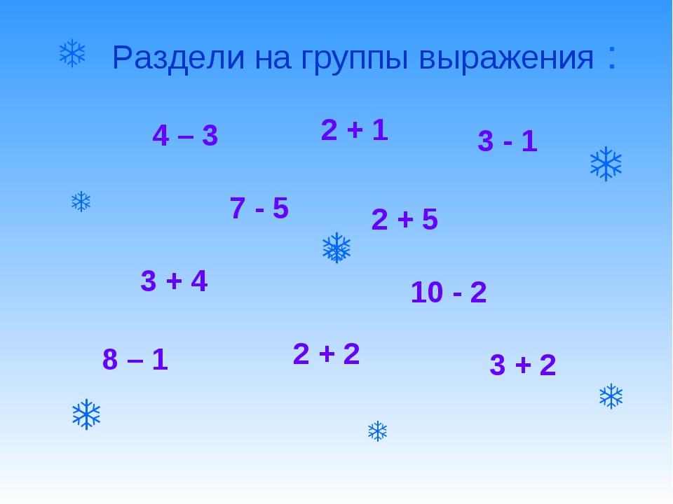  Раздели на группы выражения : 7 - 5 3 + 4 8 – 1 2 + 2 4 – 3 2 + 1 3 - 1 2...