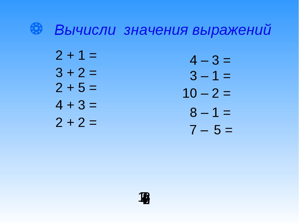  Вычисли значения выражений 2 + 1 = 4 – 3 = 7 – 5 = 2 + 5 = 3 – 1 = 10 – 2 =...