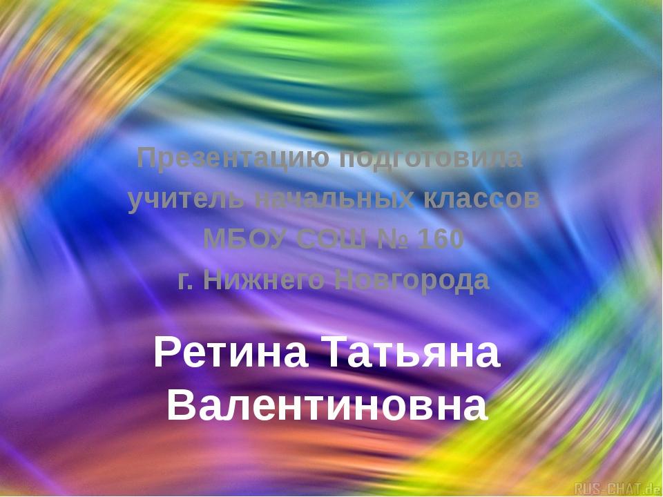 Ретина Татьяна Валентиновна Презентацию подготовила учитель начальных классов...