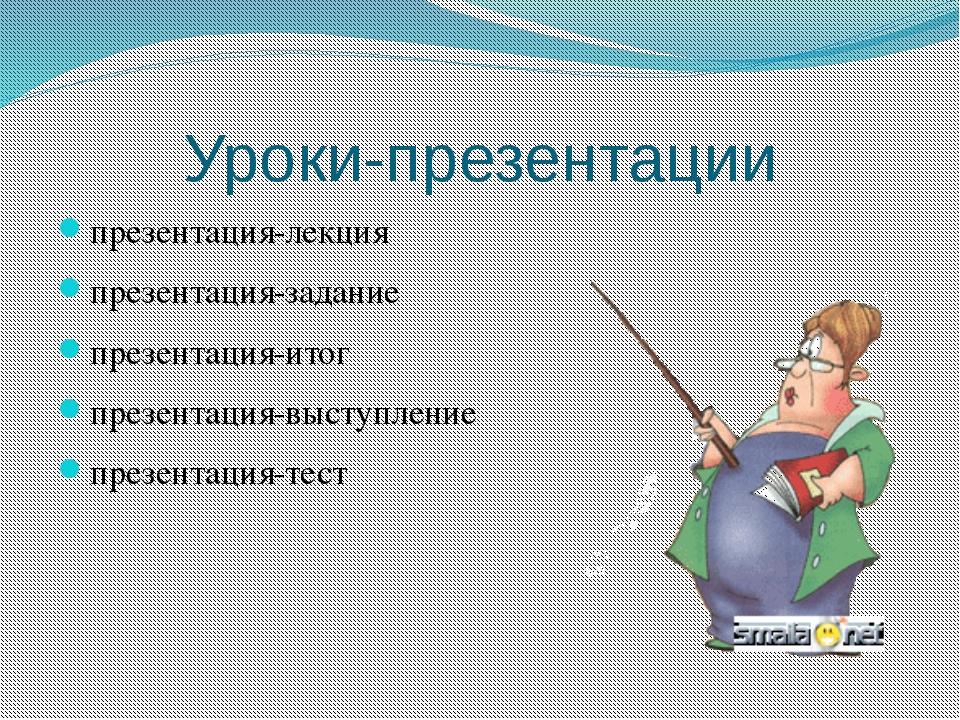 Уроки-презентации презентация-лекция презентация-задание презентация-итог пре...