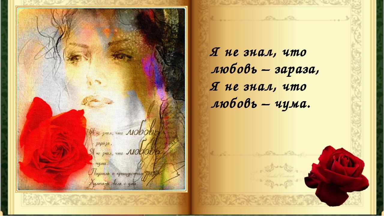 Я не знал, что любовь – зараза, Я не знал, что любовь – чума.
