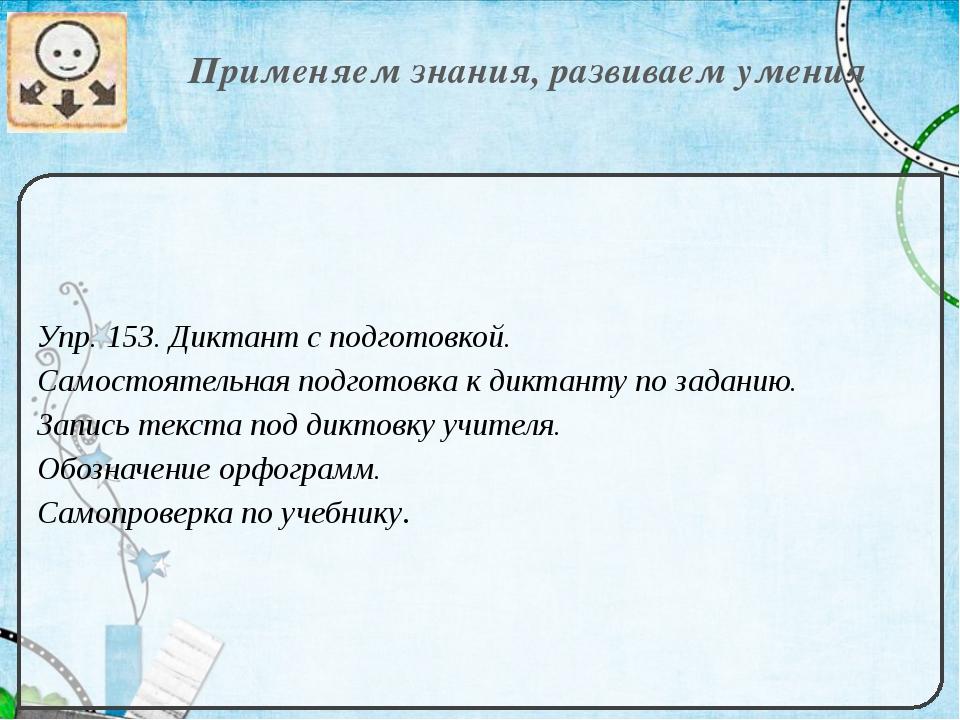 Применяем знания, развиваем умения Упр. 153. Диктант с подготовкой. Самостоя...