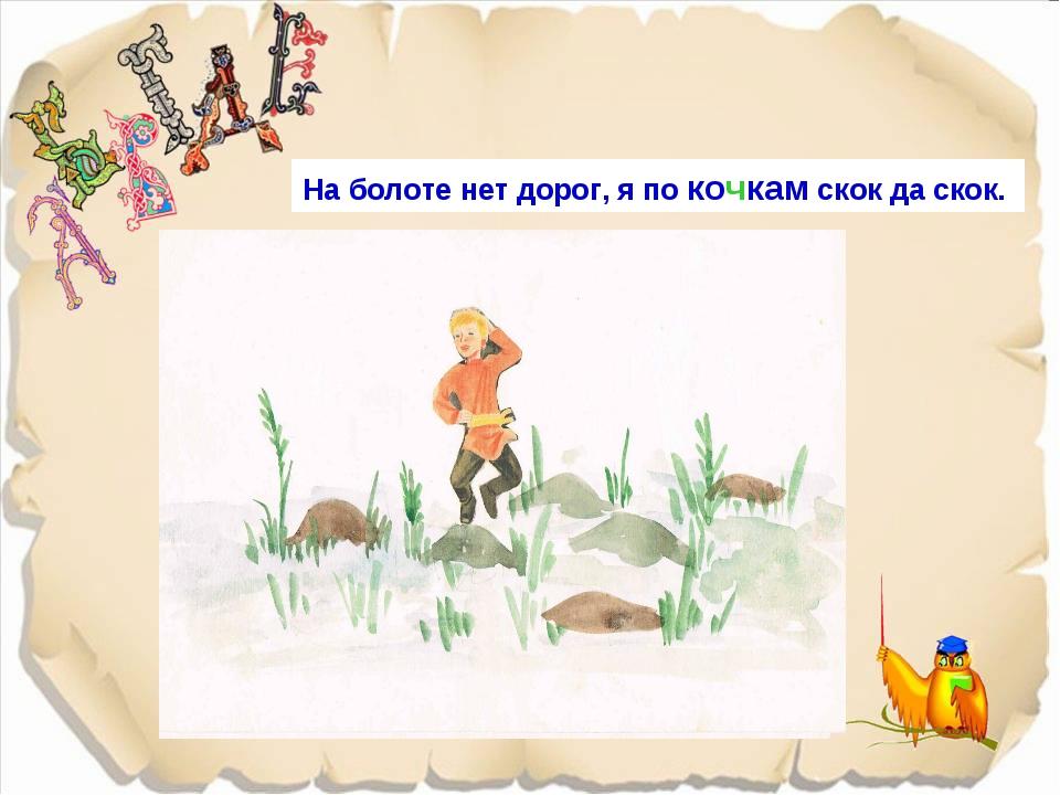 На болоте нет дорог, я по кошкам скок да скок. На болоте нет дорог, я по кочк...