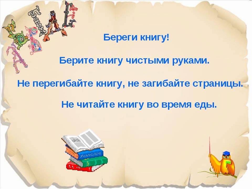Береги книгу! Берите книгу чистыми руками. Не перегибайте книгу, не загибайте...