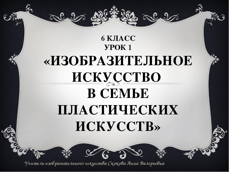 6 КЛАСС УРОК 1 «ИЗОБРАЗИТЕЛЬНОЕ ИСКУССТВО В СЕМЬЕ ПЛАСТИЧЕСКИХ ИСКУССТВ» Учи...