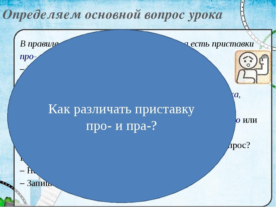 Определяем основной вопрос урока В правиле среди приставок с буквами о и а ес...
