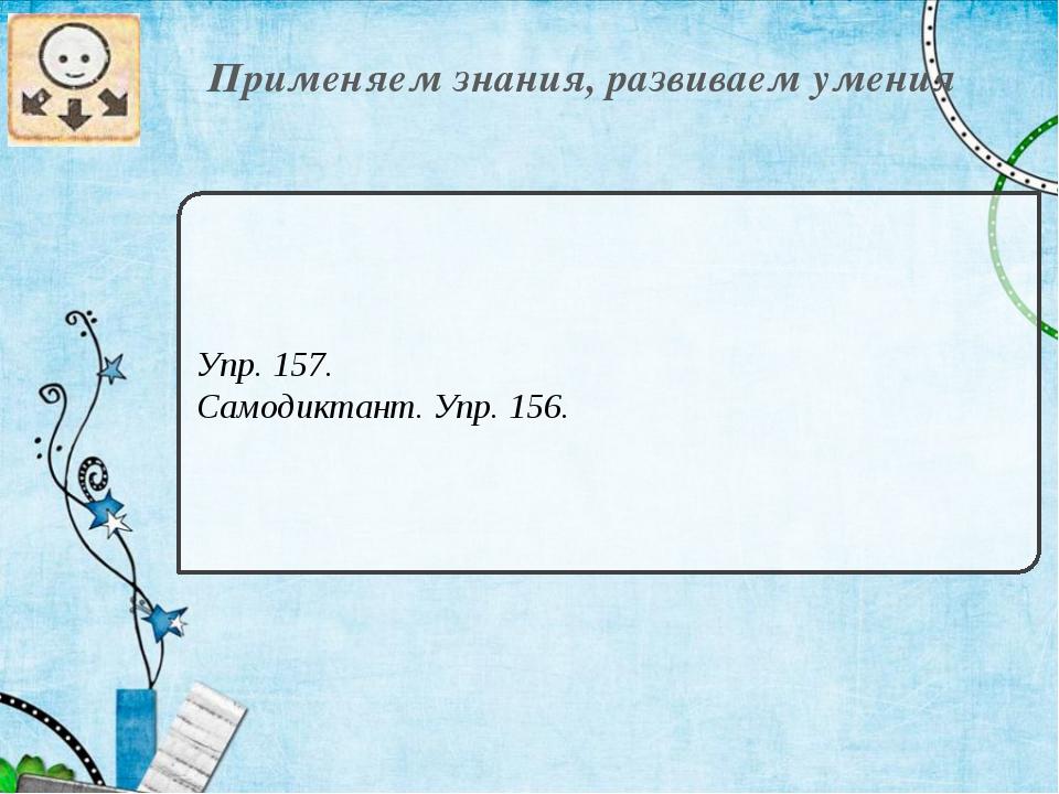 Применяем знания, развиваем умения Упр. 157. Самодиктант. Упр. 156.