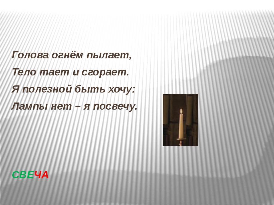 Голова огнём пылает, Тело тает и сгорает. Я полезной быть хочу: Лампы нет –...