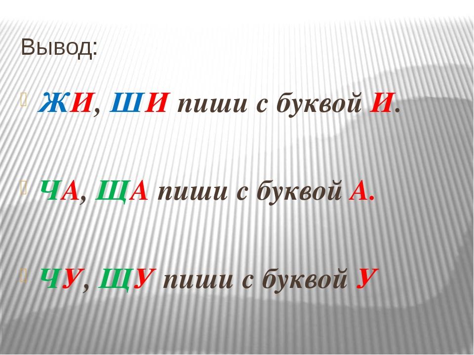 Вывод: ЖИ, ШИ пиши с буквой И. ЧА, ЩА пиши с буквой А. ЧУ, ЩУ пиши с буквой У