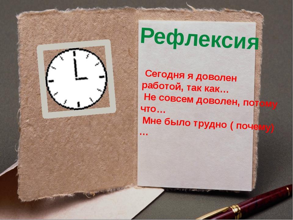 Рефлексия Сегодня я доволен работой, так как… Не совсем доволен, потому что…...