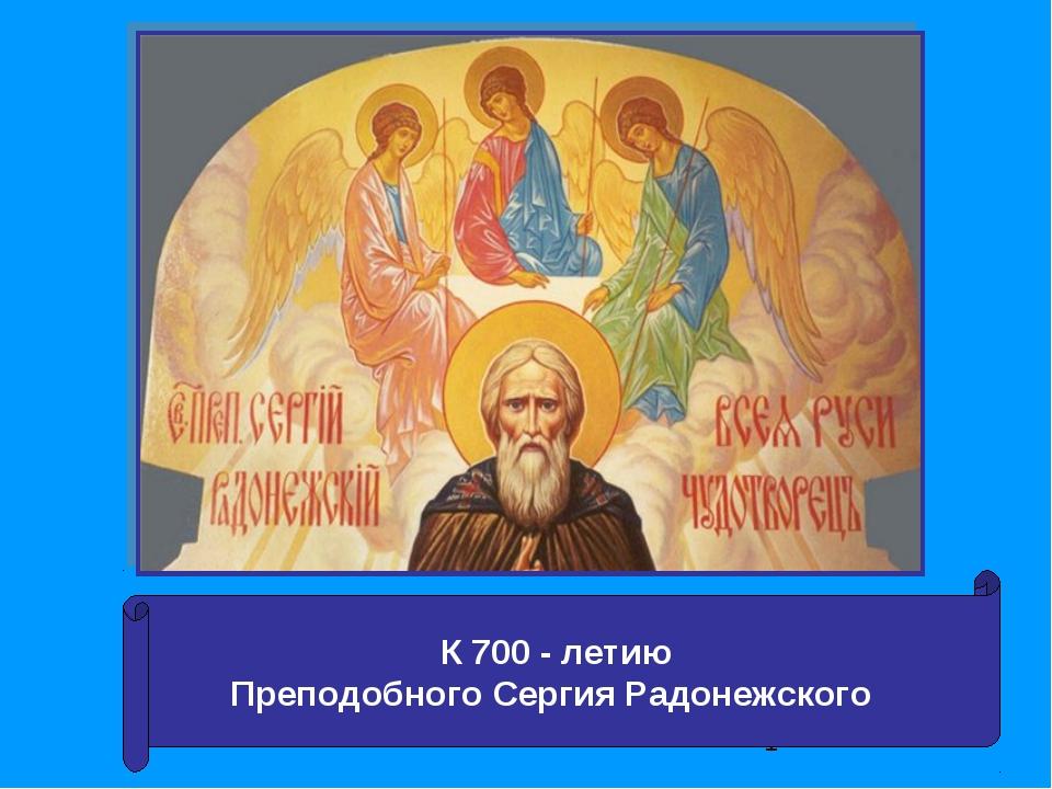 К 700 - летию Преподобного Сергия Радонежского