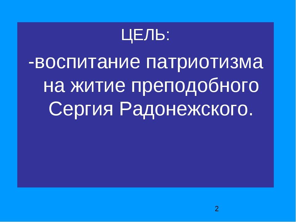 ЦЕЛЬ: -воспитание патриотизма на житие преподобного Сергия Радонежского.
