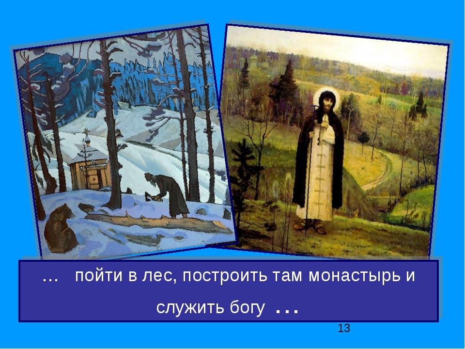 … пойти в лес, построить там монастырь и служить богу …